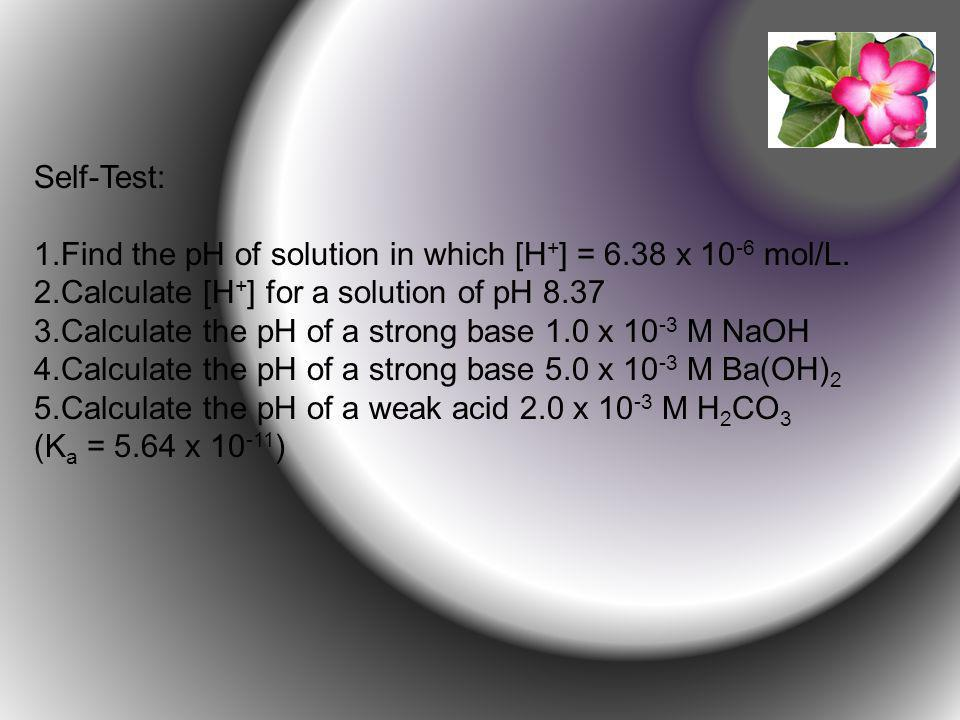 Self-Test: Find the pH of solution in which [H+] = 6.38 x 10-6 mol/L. Calculate [H+] for a solution of pH 8.37.